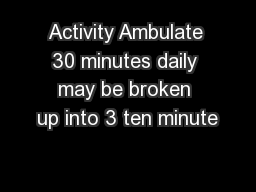 Activity Ambulate 30 minutes daily may be broken up into 3 ten minute