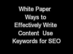 White Paper  Ways to Effectively Write Content  Use Keywords for SEO PDF document - DocSlides
