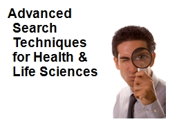 Advanced Search Techniques for Health & Life Sciences PowerPoint PPT Presentation