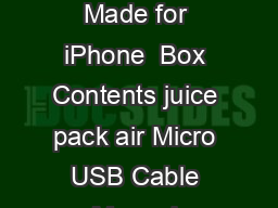 Made for iPhone  User Manual Product juice pack air Compatibility Made for iPhone  Box Contents juice pack air Micro USB Cable Manual Features The mophie juice pack air extends the battery life of yo