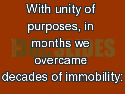 With unity of purposes, in months we overcame decades of immobility: