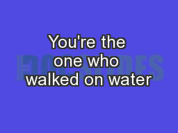 You're the one who walked on water PowerPoint PPT Presentation
