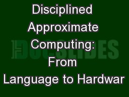 Disciplined Approximate Computing: From Language to Hardwar PowerPoint PPT Presentation