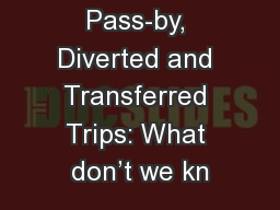 Pass-by, Diverted and Transferred Trips: What don't we kn