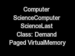 Computer ScienceComputer ScienceLast Class: Demand Paged VirtualMemory