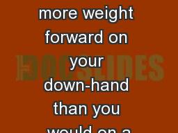 Put a little more weight forward on your down-hand than you would on a