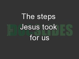 The steps Jesus took for us PowerPoint PPT Presentation