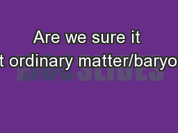 Are we sure it isn�t ordinary matter/baryons?