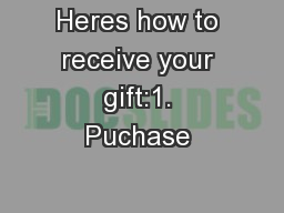Heres how to receive your gift:1. Puchase