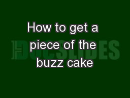 How to get a piece of the buzz cake
