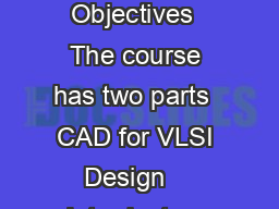 CAD for VLSI DESIGN I CAD for VLSI DESIGN I CAD for VLSI DESIGN I Course Objectives  The course has two parts  CAD for VLSI Design    Introductory course  Different stages in VLSI Design flow  Fronten PowerPoint PPT Presentation