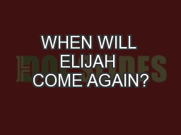 WHEN WILL ELIJAH COME AGAIN?