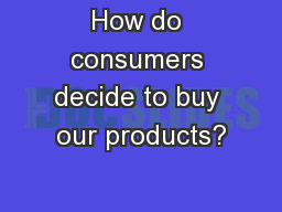 How do consumers decide to buy our products? PowerPoint PPT Presentation