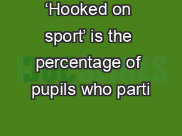 'Hooked on sport' is the percentage of pupils who parti PowerPoint PPT Presentation
