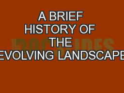 A BRIEF HISTORY OF THE EVOLVING LANDSCAPE