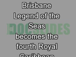 MEDIA RELEASE Royal Car ibbean International to ase its irst hip in Brisbane Legend of the Seas becomes the fourth Royal Caribbean ship based in Australia for summer  th May  d s largest cruis e line