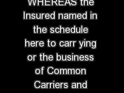 CARRIER AND COURIER LIABILITY INSURANCE POLICY WHEREAS the Insured named in the schedule here to carr ying or the business of Common Carriers and none other for the purpose of th is insurance has by