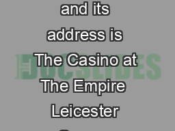 a The name of the Casino is The Casino At The Empire and its address is The Casino at The Empire  Leicester Square London WCH NA hereinafter called the Casino PowerPoint PPT Presentation