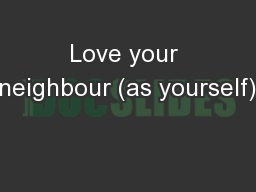 Love your neighbour (as yourself)