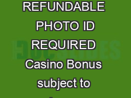 All One Day Casino Trips are NON REFUNDABLE  PHOTO ID REQUIRED Casino Bonus subject to change without notice by the Casino