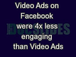 Video Ads on Facebook were 4x less engaging than Video Ads PowerPoint PPT Presentation