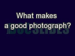 What makes a good photograph? PowerPoint PPT Presentation