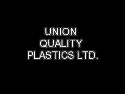UNION QUALITY PLASTICS LTD. PowerPoint PPT Presentation