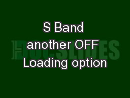 S Band another OFF Loading option