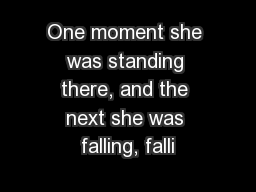 One moment she was standing there, and the next she was falling, falli