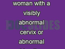 Alberta Cervical Cancer Screening Clinical Practice Guidelines A woman with a visibly abnormal cervix or abnormal bleeding should be referred appropriately regardless of the Pap test ndings