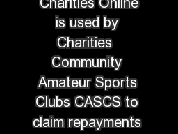 The Charities Online Demonstrator Page  of  version  Charities Online is used by Charities  Community Amateur Sports Clubs CASCS to claim repayments of tax on Gift Aid donations other income and top