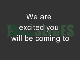 We are excited you will be coming to