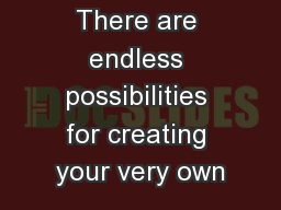 There are endless possibilities for creating your very own