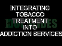 INTEGRATING TOBACCO TREATMENT INTO ADDICTION SERVICES