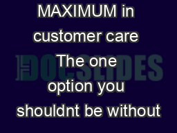 The MAXIMUM in customer care The one option you shouldnt be without