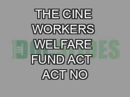 THE CINE WORKERS WELFARE FUND ACT  ACT NO
