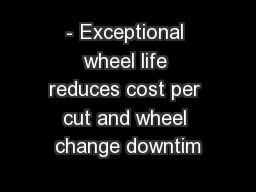 - Exceptional wheel life reduces cost per cut and wheel change downtim