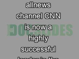 CASE STUDY Founded in  as the rst hour allnews channel CNN is now a highly successful leader in the news and information world