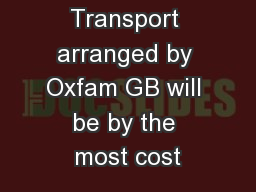 Transport arranged by Oxfam GB will be by the most cost PowerPoint PPT Presentation