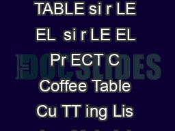 COFFEE TABLE si r LE EL COFFEE TABLE si r LE EL  si r LE EL Pr ECT C Coffee Table Cu TT ing Lis tem Material ize h x w mm o PowerPoint PPT Presentation
