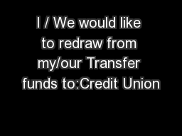 I / We would like to redraw from my/our Transfer funds to:Credit Union PowerPoint PPT Presentation