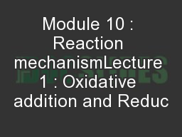 Module 10 : Reaction mechanismLecture 1 : Oxidative addition and Reduc