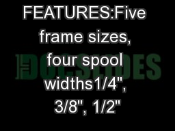 STANDARD FEATURES:Five frame sizes, four spool widths1/4