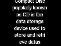 Compact Disc Technology The Compact Disc popularly known as CD is the data storage device used to store and retri eve datas encoded in digital format