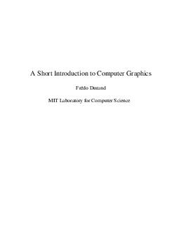 A Short Introduction to Computer Graphics Frdo Durand MIT Laboratory for Computer Science  Chapter I Basics Introduction Although computer graphics is a vast field that encompasses almost any graphic