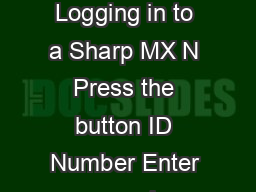 Some Instructions on Using The Sharp Printer Copier Scanner Devices  Logging in to a Sharp MX N Press the button ID Number Enter your swipe card number on either the screen or key pad Press OK Your n