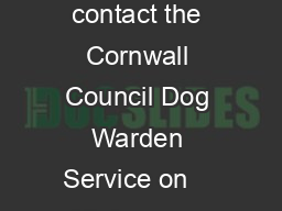 Lost Dogs Further Information If you have lost your dog please contact the Cornwall Council Dog Warden Service on    All dogs are required by law to wear a dog collar and tag bearing the name and add