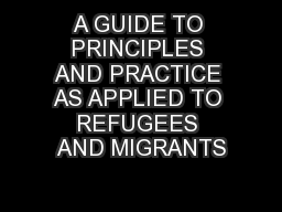 A GUIDE TO PRINCIPLES AND PRACTICE AS APPLIED TO REFUGEES AND MIGRANTS