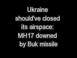 Ukraine should've closed its airspace: MH17 downed by Buk missile PowerPoint PPT Presentation