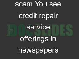 Credit repair Save your time and money by knowing the signs of a scam You see credit repair service offerings in newspapers mail flyers on TV or the Internet and hear them on the radio or phone calls